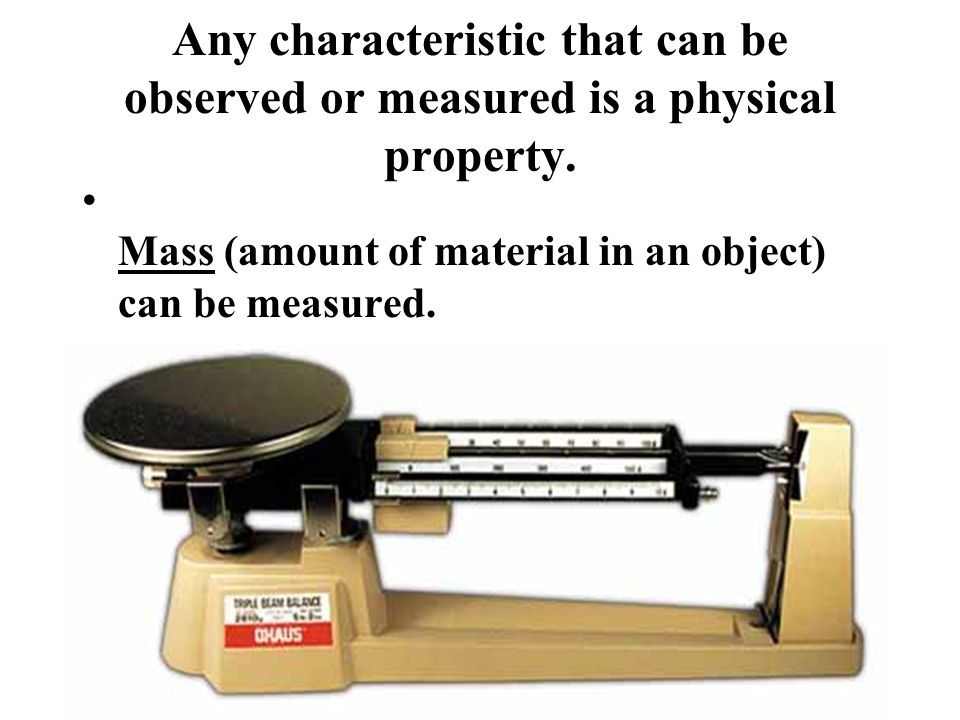 Any characteristic that can be observed or measured is a physical property.