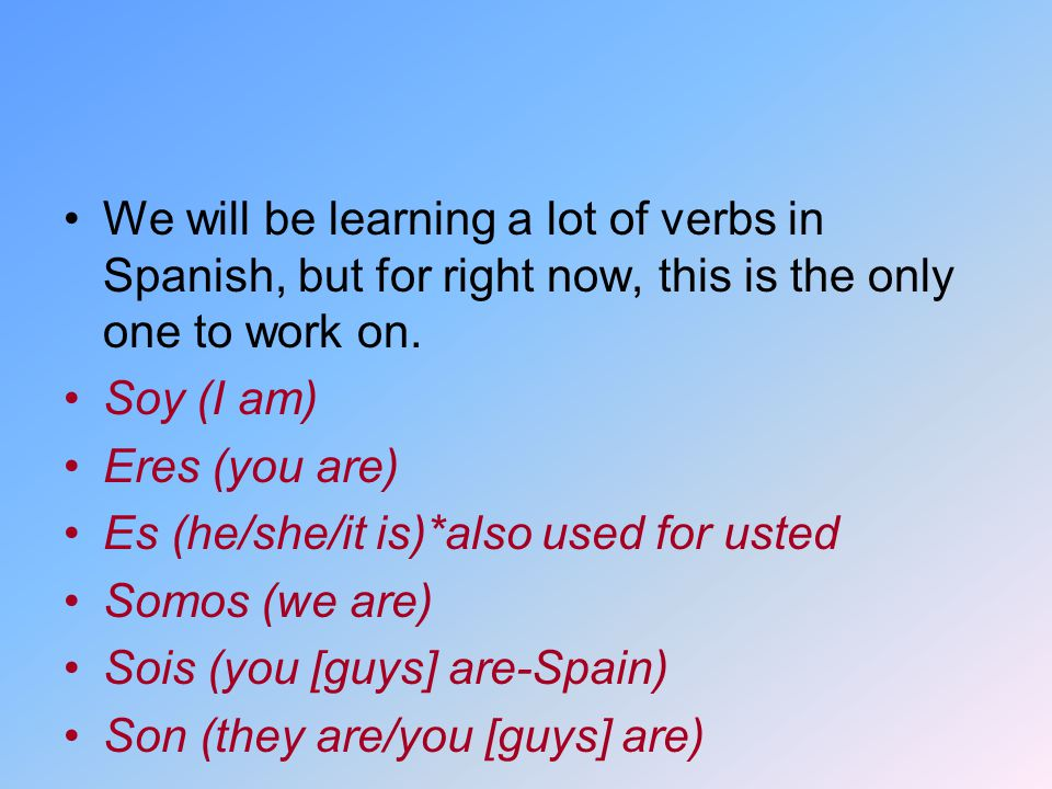 We will be learning a lot of verbs in Spanish, but for right now, this is the only one to work on.