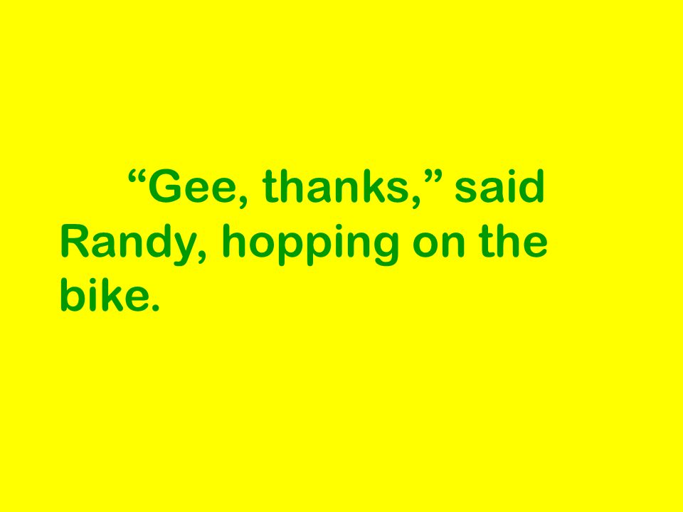 Gee, thanks, said Randy, hopping on the bike.