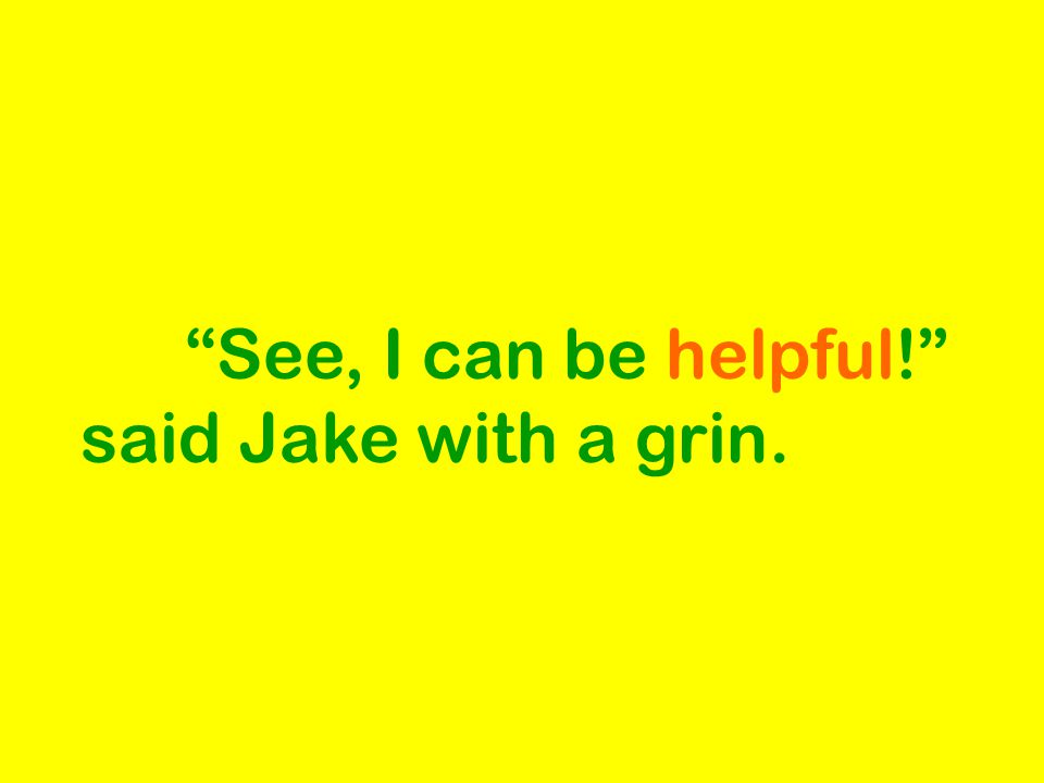 See, I can be helpful! said Jake with a grin.