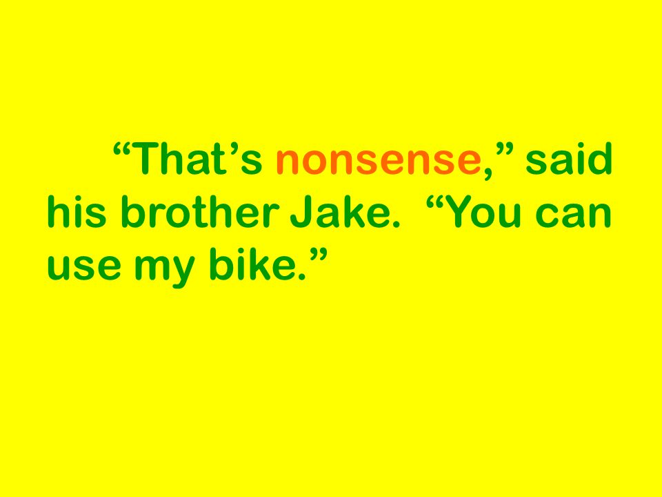 That's nonsense, said his brother Jake. You can use my bike.