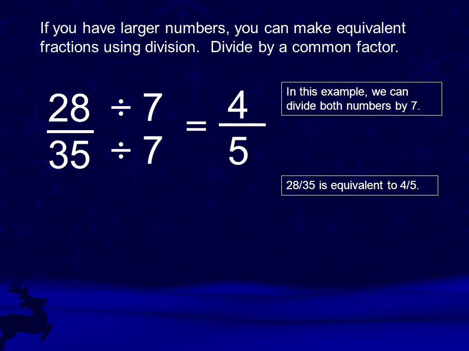 If you have larger numbers, you can make equivalent fractions using division. Divide by a common factor.