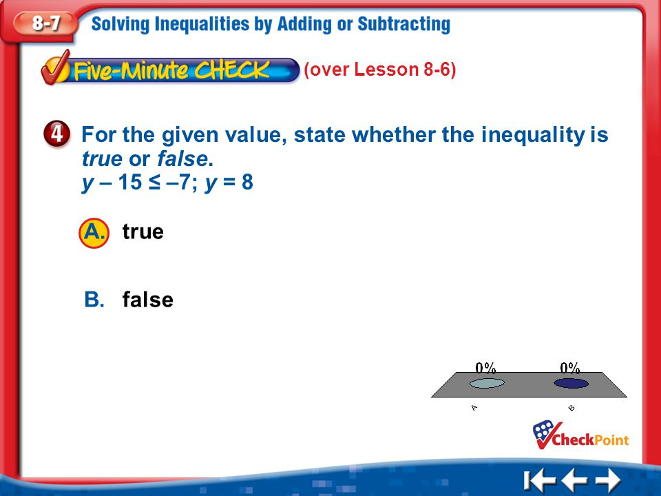 (over Lesson 8-6) For the given value, state whether the inequality is true or false. y – 15 ≤ –7; y = 8.
