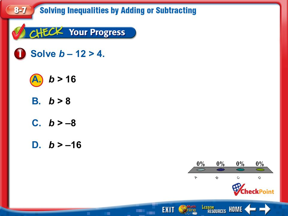 Solve b – 12 > 4. A. b > 16 B. b > 8 C. b > –8