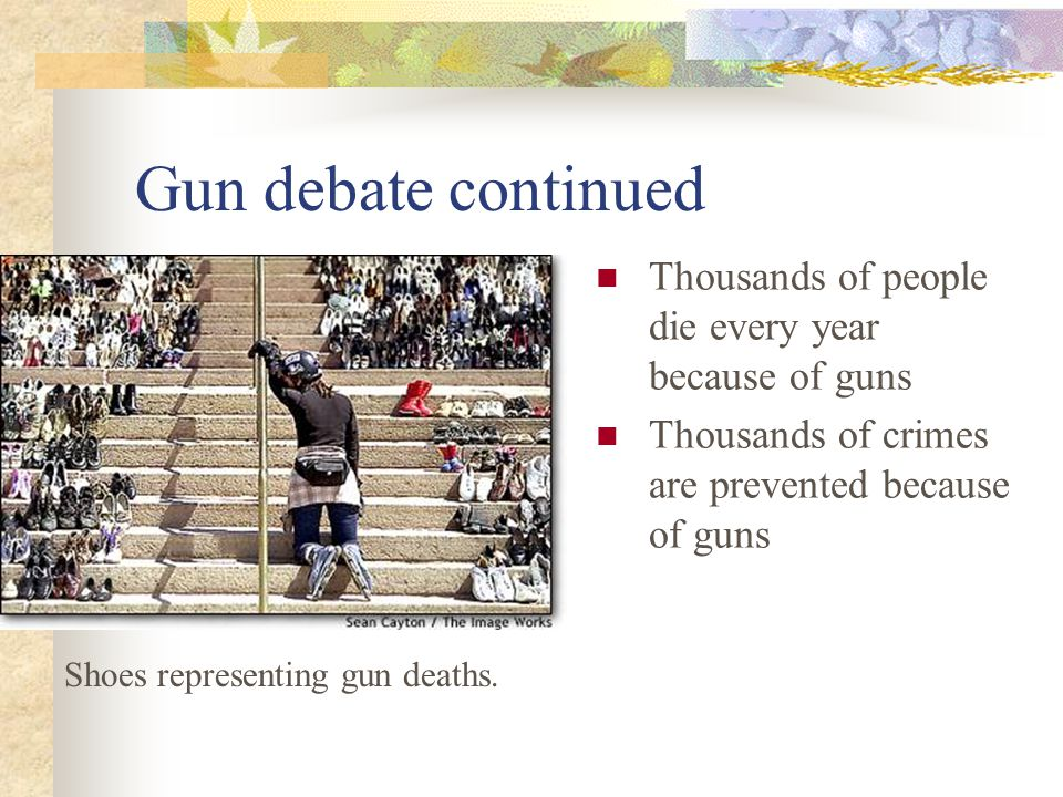 Gun debate continued Thousands of people die every year because of guns. Thousands of crimes are prevented because of guns.