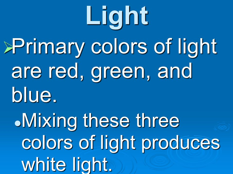 Light Primary colors of light are red, green, and blue.