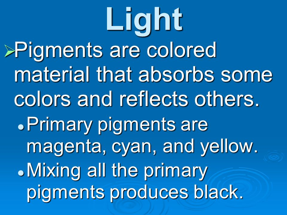 Light Pigments are colored material that absorbs some colors and reflects others. Primary pigments are magenta, cyan, and yellow.