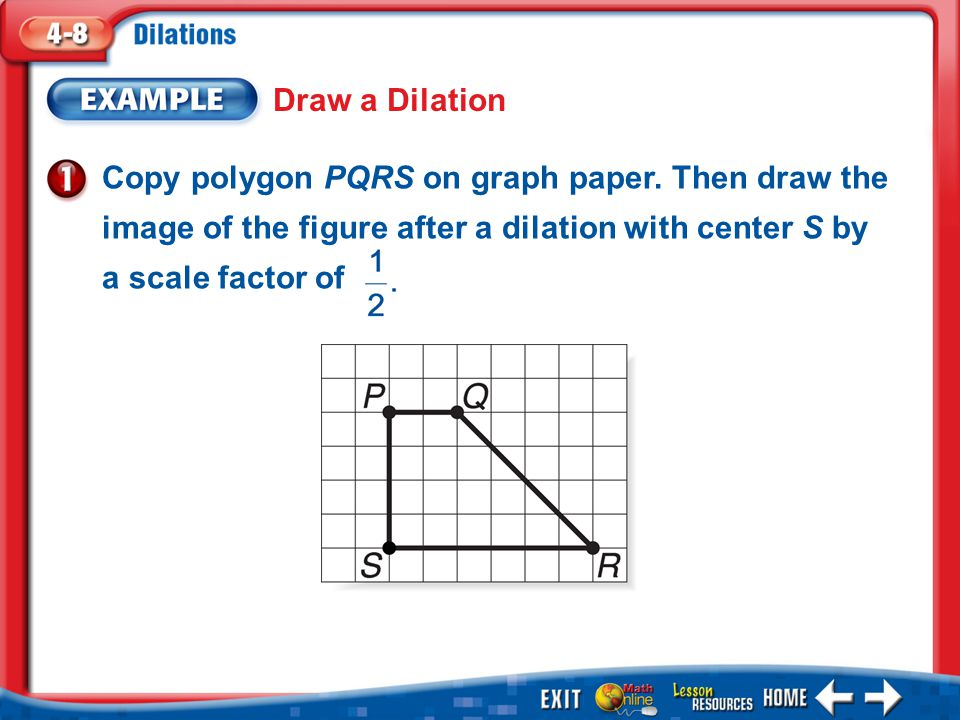 Draw a Dilation Copy polygon PQRS on graph paper. Then draw the image of the figure after a dilation with center S by a scale factor of.