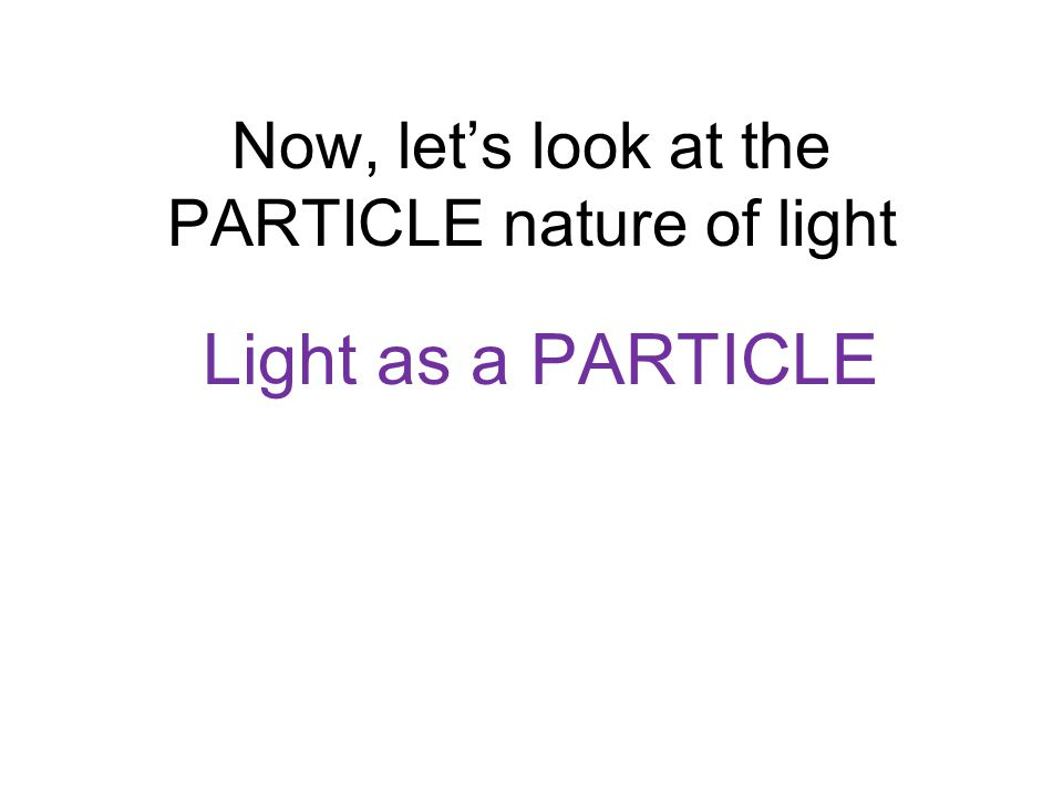 Now, let's look at the PARTICLE nature of light
