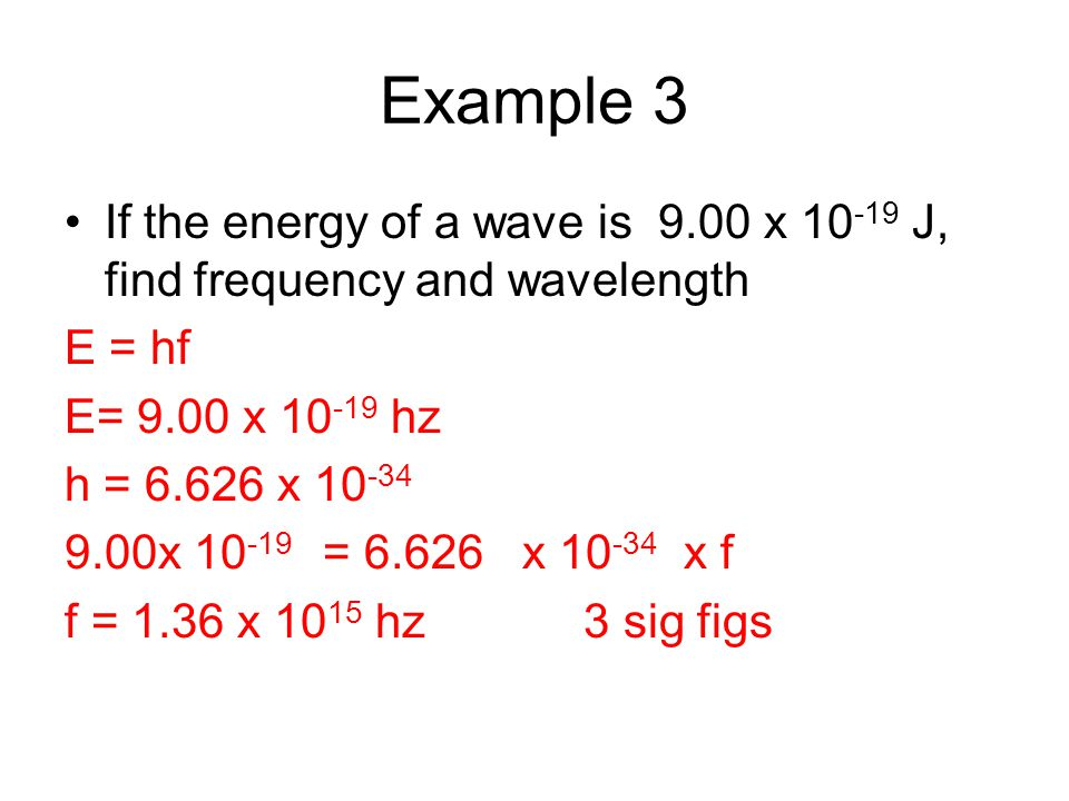 Example 3 If the energy of a wave is 9.00 x 10-19 J, find frequency and wavelength. E = hf. E= 9.00 x 10-19 hz.