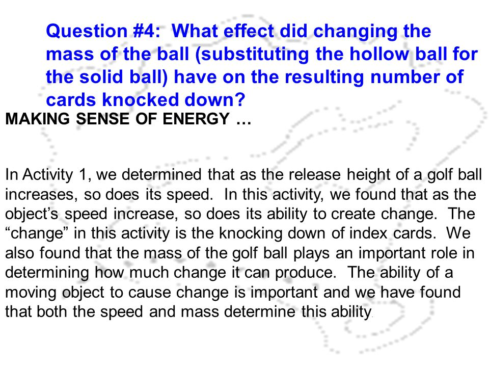 Question #4: What effect did changing the mass of the ball (substituting the hollow ball for the solid ball) have on the resulting number of cards knocked down