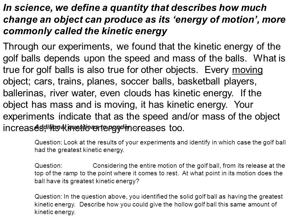 In science, we define a quantity that describes how much change an object can produce as its 'energy of motion', more commonly called the kinetic energy