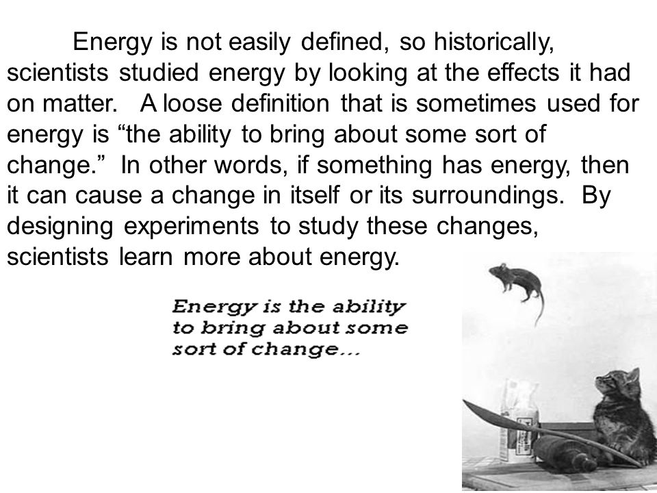 Energy is not easily defined, so historically, scientists studied energy by looking at the effects it had on matter.