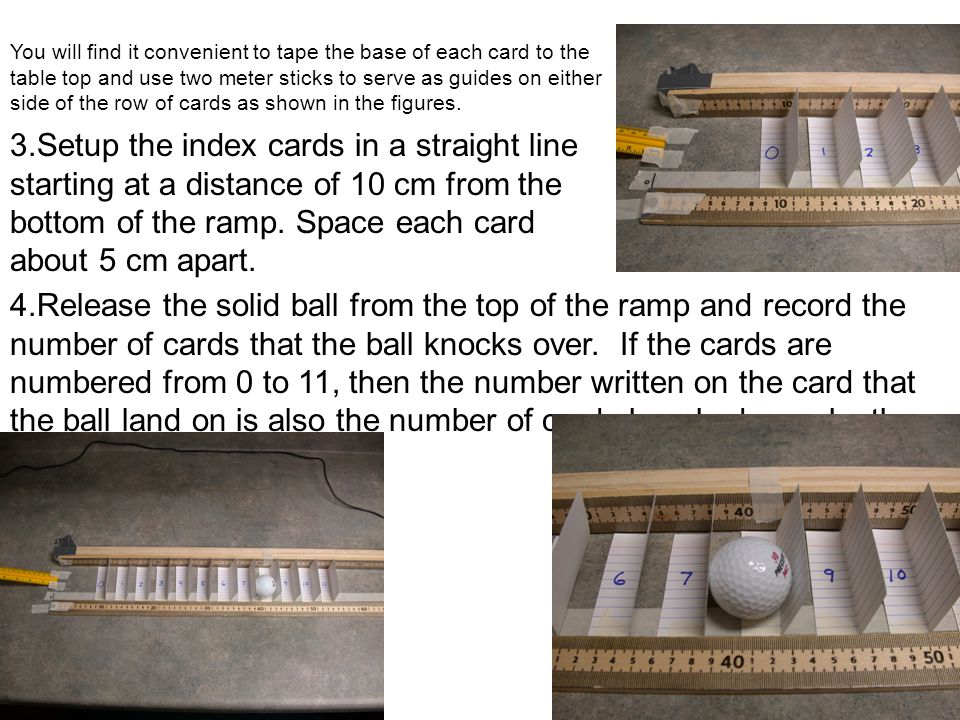 You will find it convenient to tape the base of each card to the table top and use two meter sticks to serve as guides on either side of the row of cards as shown in the figures.