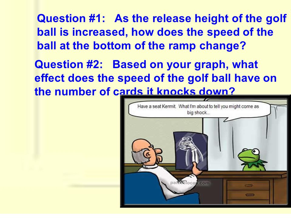 Question #1: As the release height of the golf ball is increased, how does the speed of the ball at the bottom of the ramp change