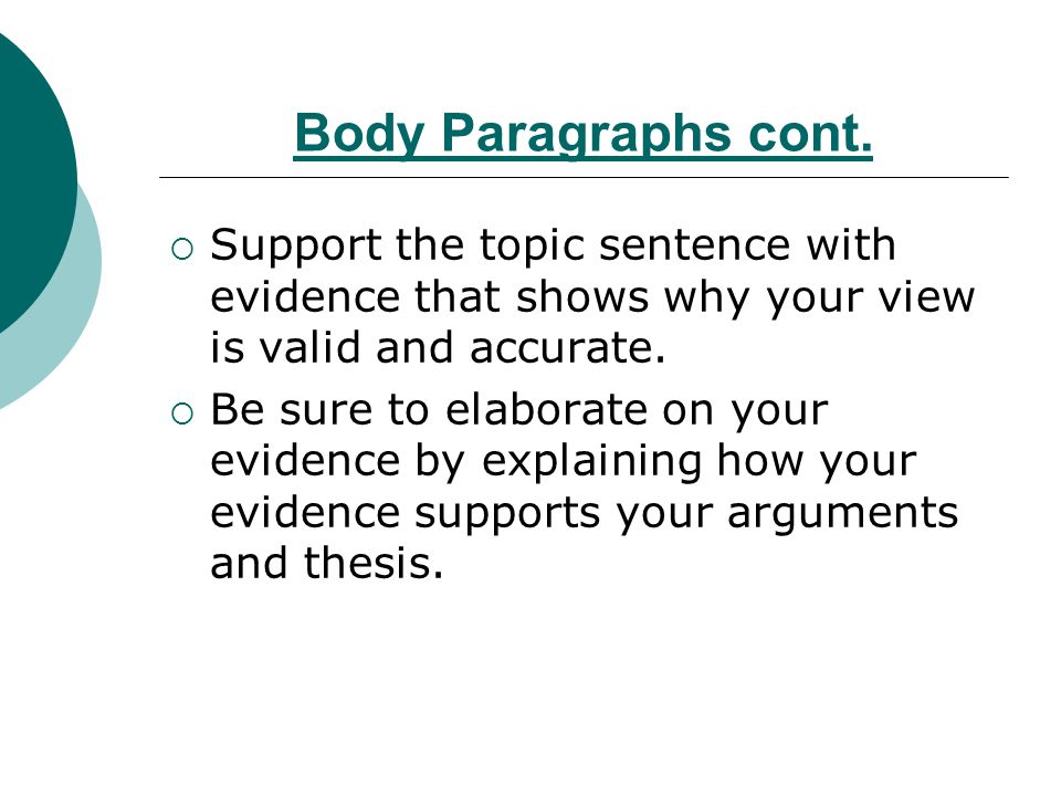 Body Paragraphs cont. Support the topic sentence with evidence that shows why your view is valid and accurate.
