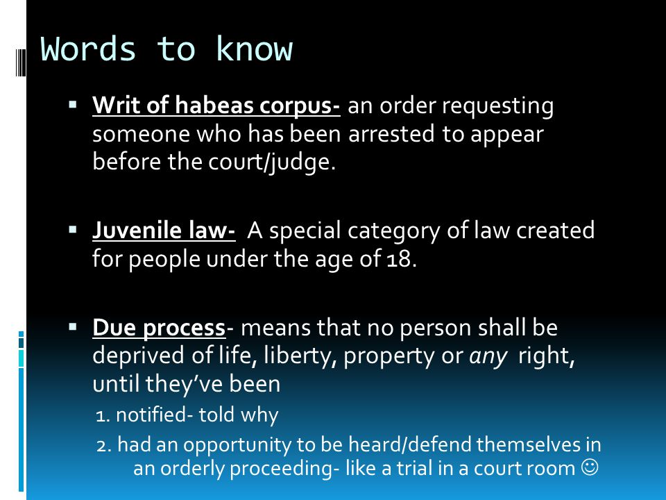Words to know Writ of habeas corpus- an order requesting someone who has been arrested to appear before the court/judge.