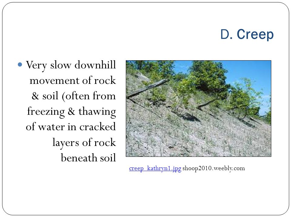 D. Creep Very slow downhill movement of rock & soil (often from freezing & thawing of water in cracked layers of rock beneath soil.