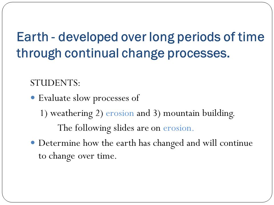 Earth - developed over long periods of time through continual change processes.