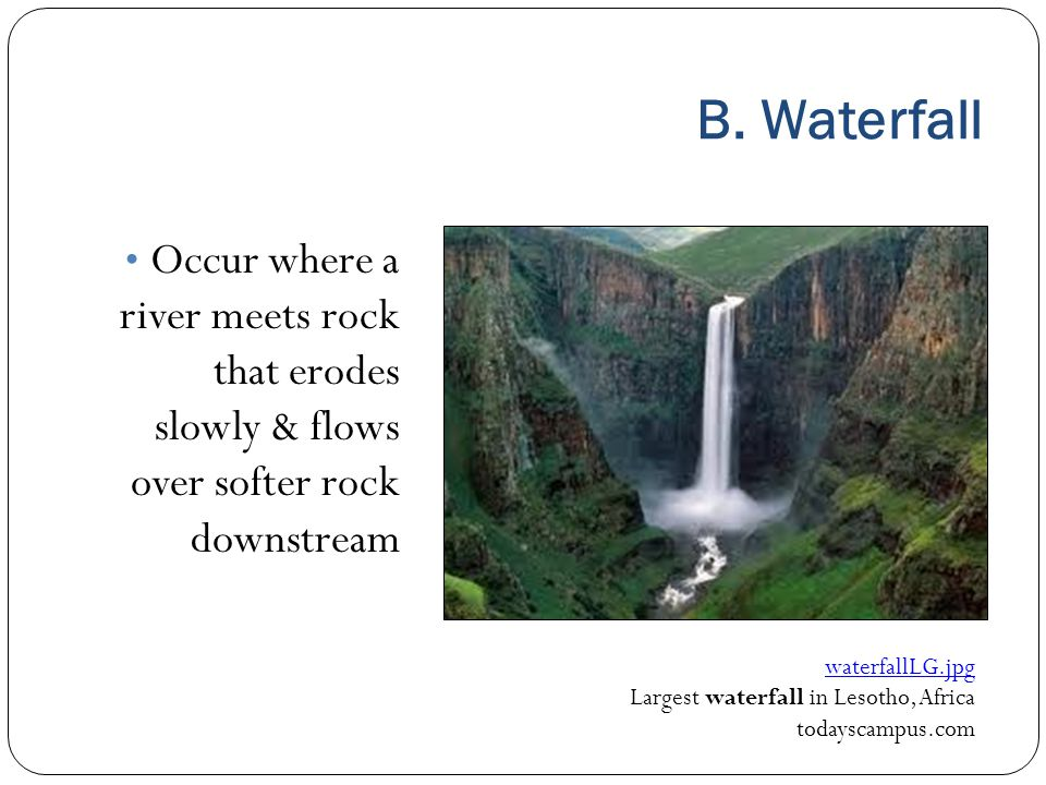 B. Waterfall Occur where a river meets rock that erodes slowly & flows over softer rock downstream.