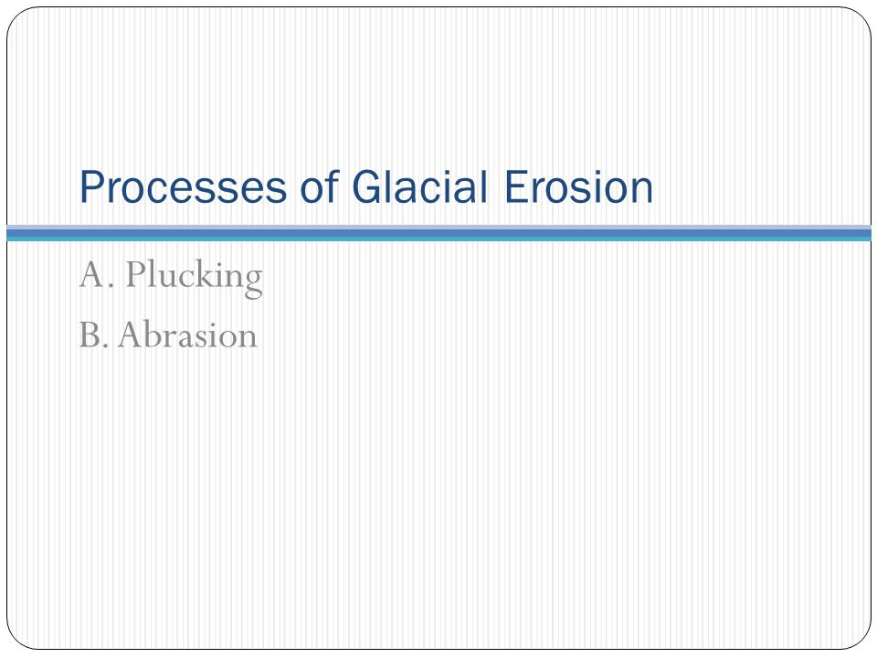 Processes of Glacial Erosion