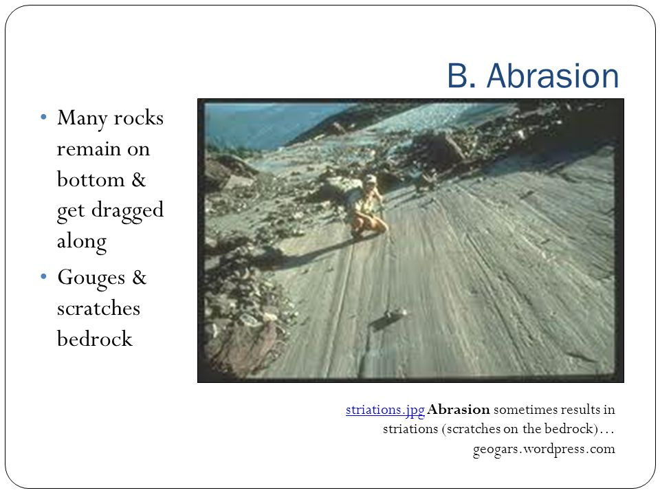 B. Abrasion Many rocks remain on bottom & get dragged along