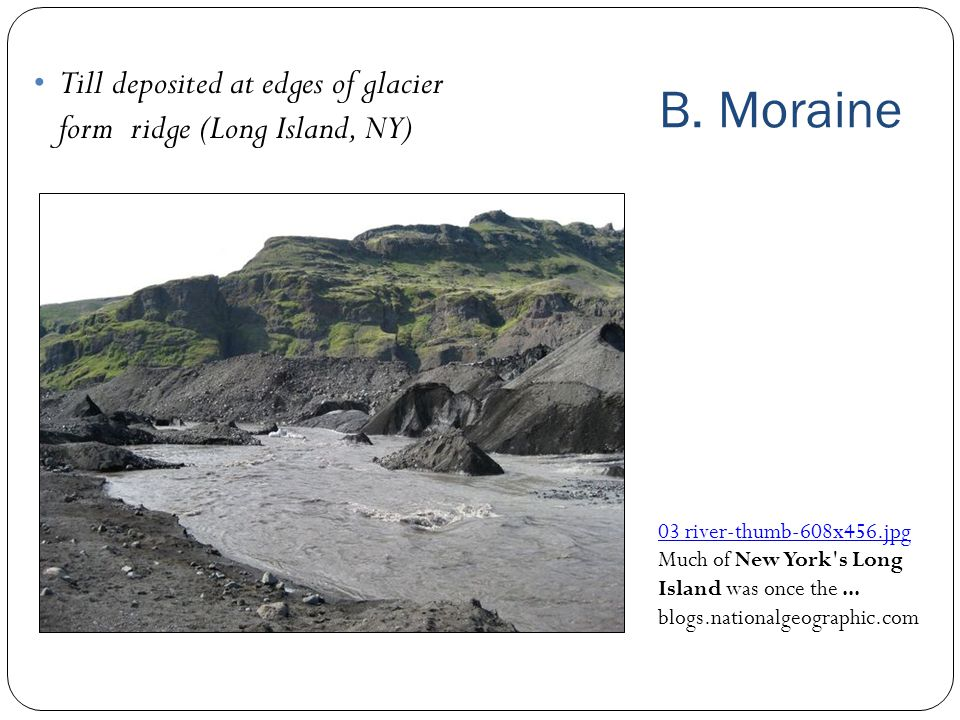 B. Moraine Till deposited at edges of glacier form ridge (Long Island, NY) 03 river‑thumb‑608x456.jpg.