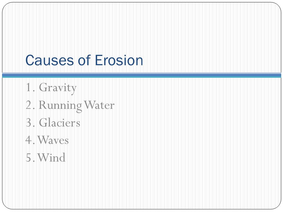 Causes of Erosion 1. Gravity 2. Running Water 3. Glaciers 4. Waves