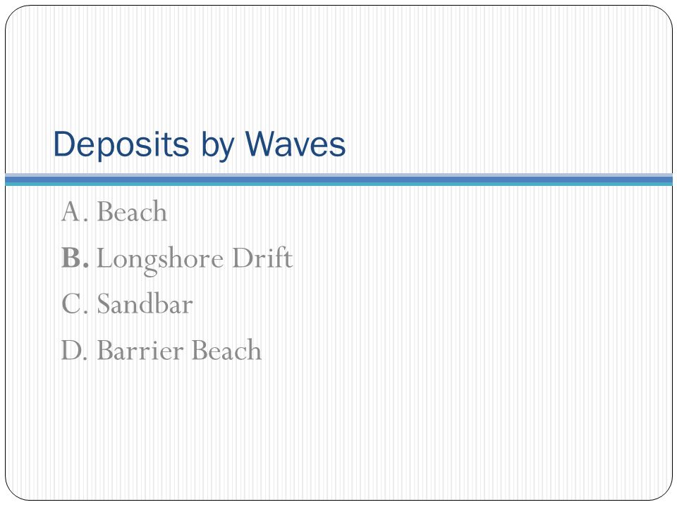 Deposits by Waves A. Beach B. Longshore Drift C. Sandbar