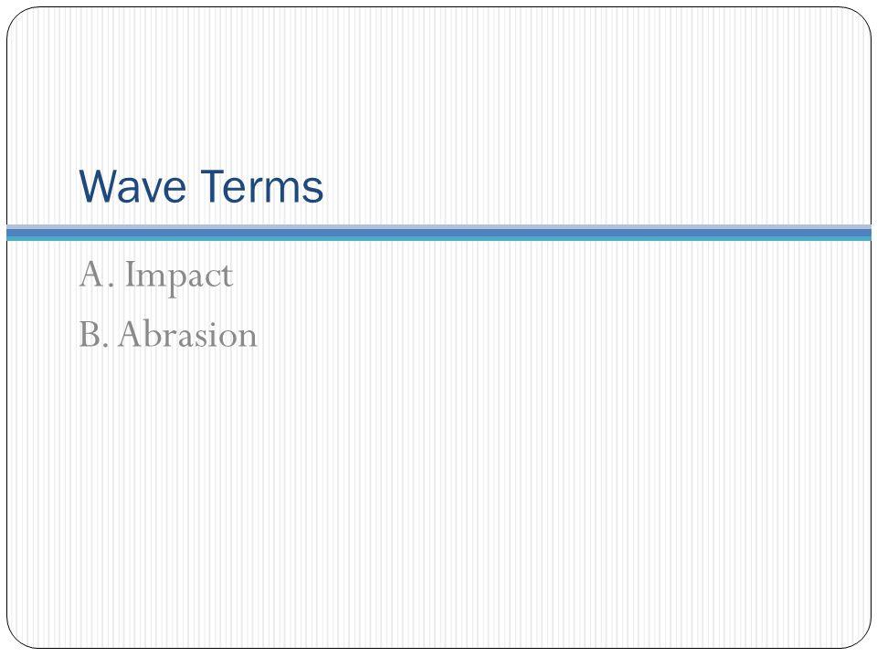 Wave Terms A. Impact B. Abrasion