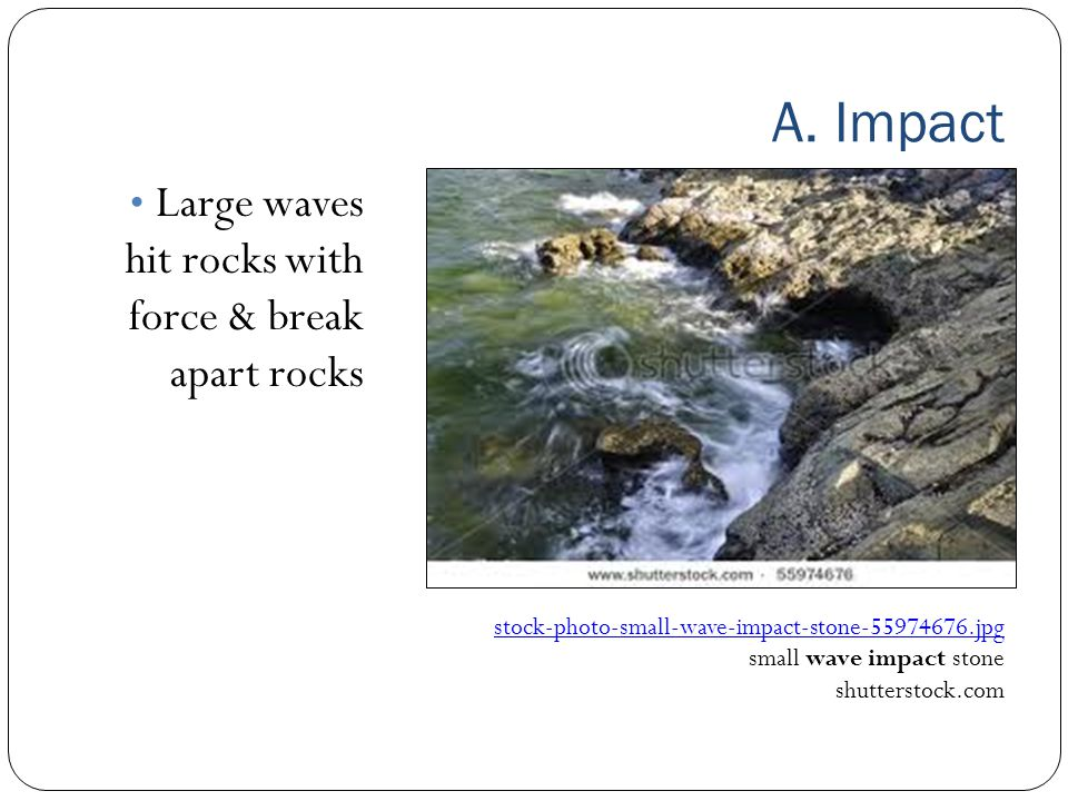 A. Impact Large waves hit rocks with force & break apart rocks