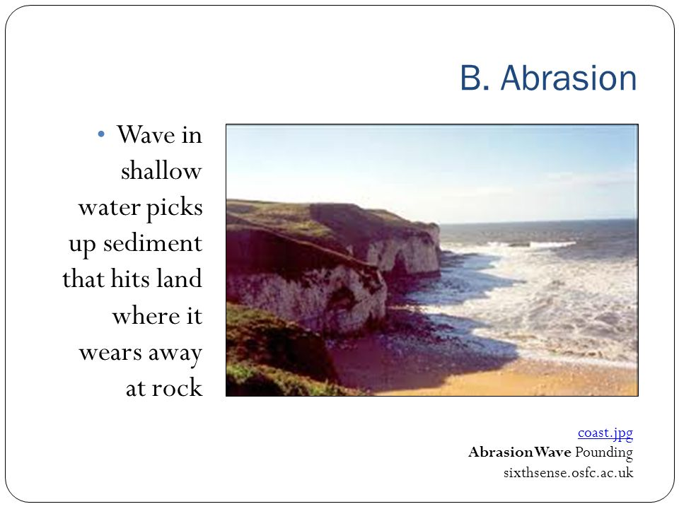 B. Abrasion Wave in shallow water picks up sediment that hits land where it wears away at rock.