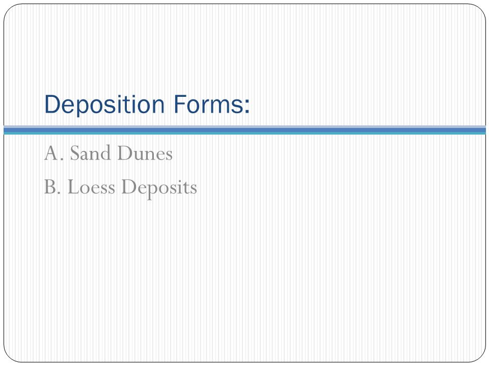 Deposition Forms: A. Sand Dunes B. Loess Deposits