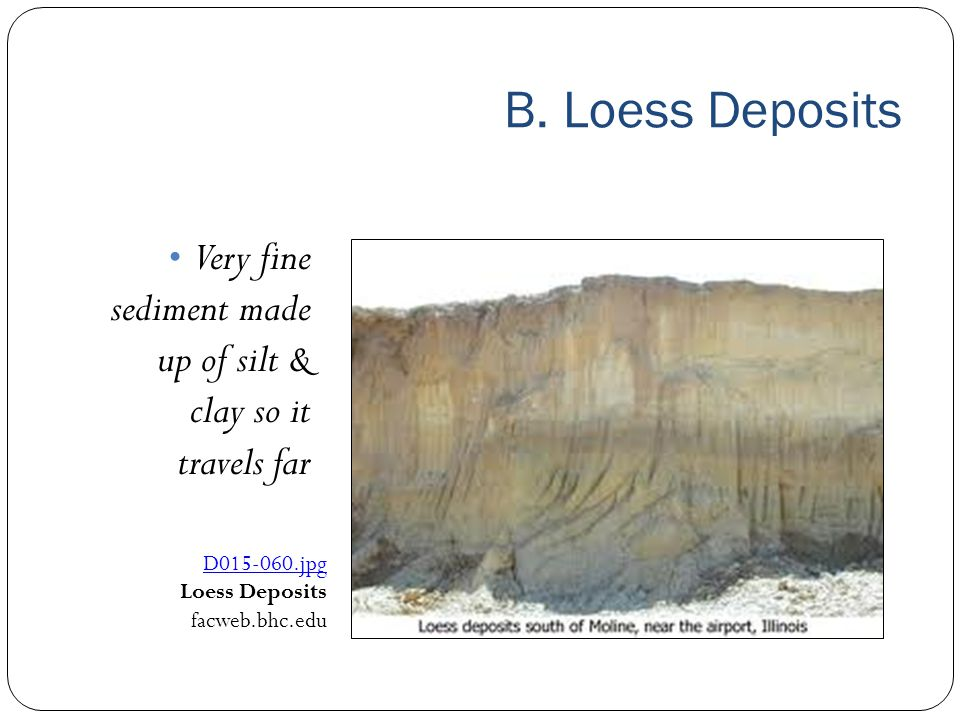 B. Loess Deposits Very fine sediment made up of silt & clay so it travels far. D015‑060.jpg. Loess Deposits.