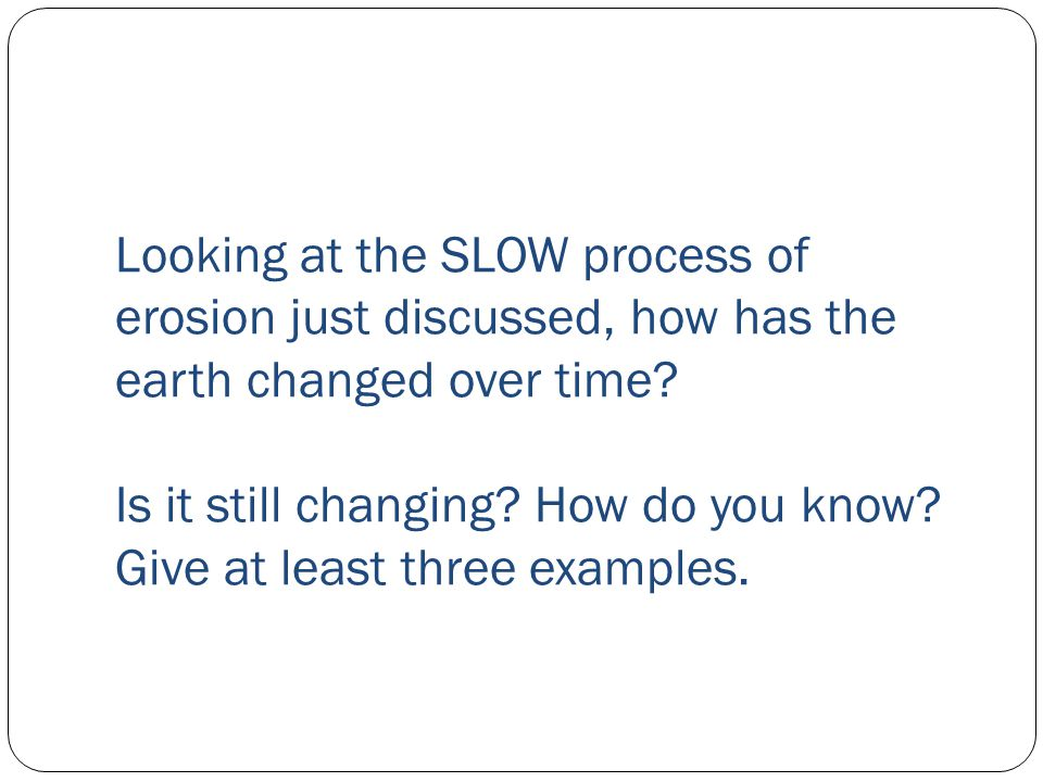 Looking at the SLOW process of erosion just discussed, how has the earth changed over time.