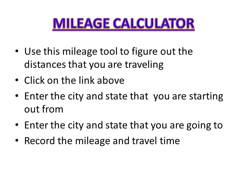 MILEAGE CALCULATOR Use this mileage tool to figure out the distances that you are traveling. Click on the link above.