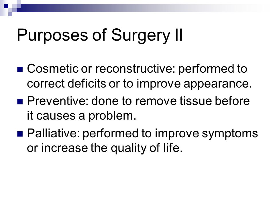 Purposes of Surgery II Cosmetic or reconstructive: performed to correct deficits or to improve appearance.