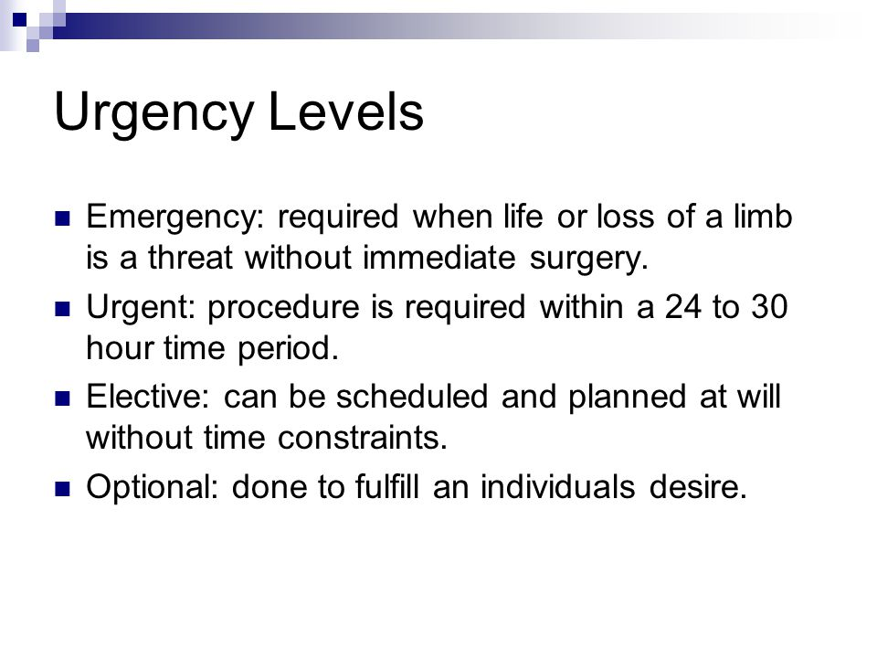 Urgency Levels Emergency: required when life or loss of a limb is a threat without immediate surgery.