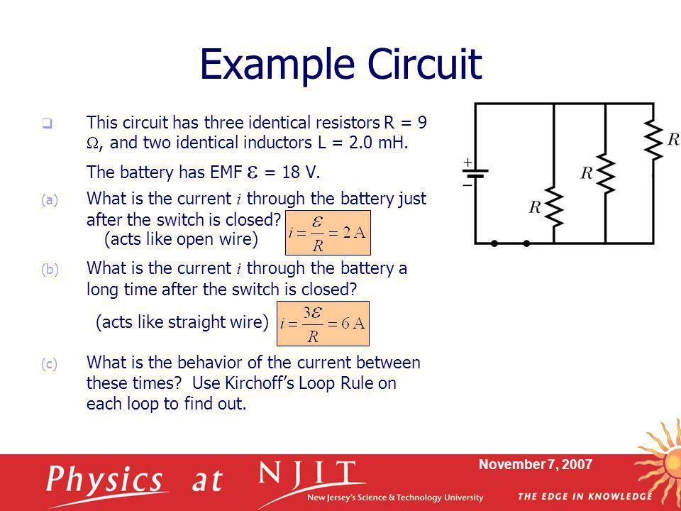 Example Circuit This circuit has three identical resistors R = 9 W, and two identical inductors L = 2.0 mH. The battery has EMF e = 18 V.