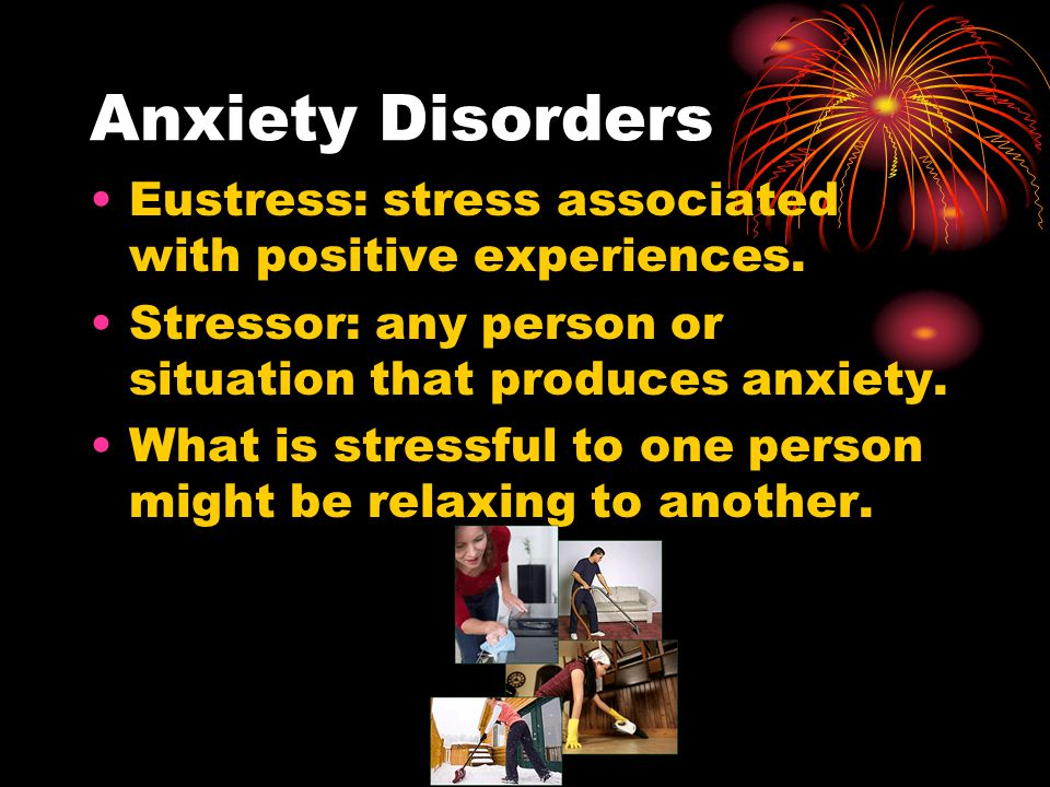 Anxiety Disorders Eustress: stress associated with positive experiences. Stressor: any person or situation that produces anxiety.