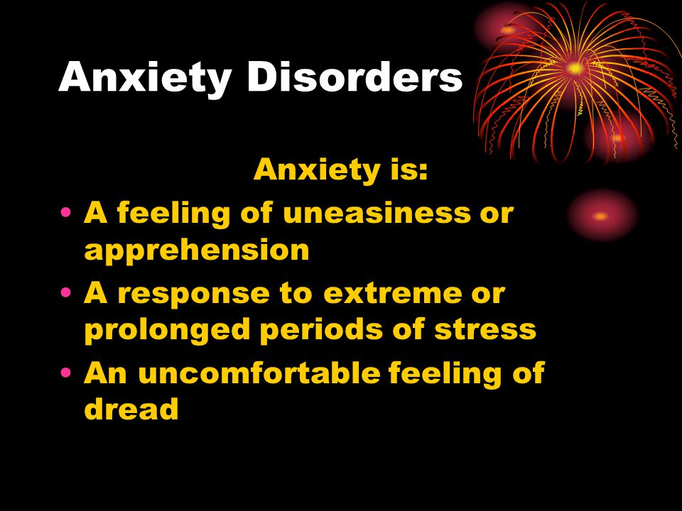 Anxiety Disorders Anxiety is: A feeling of uneasiness or apprehension