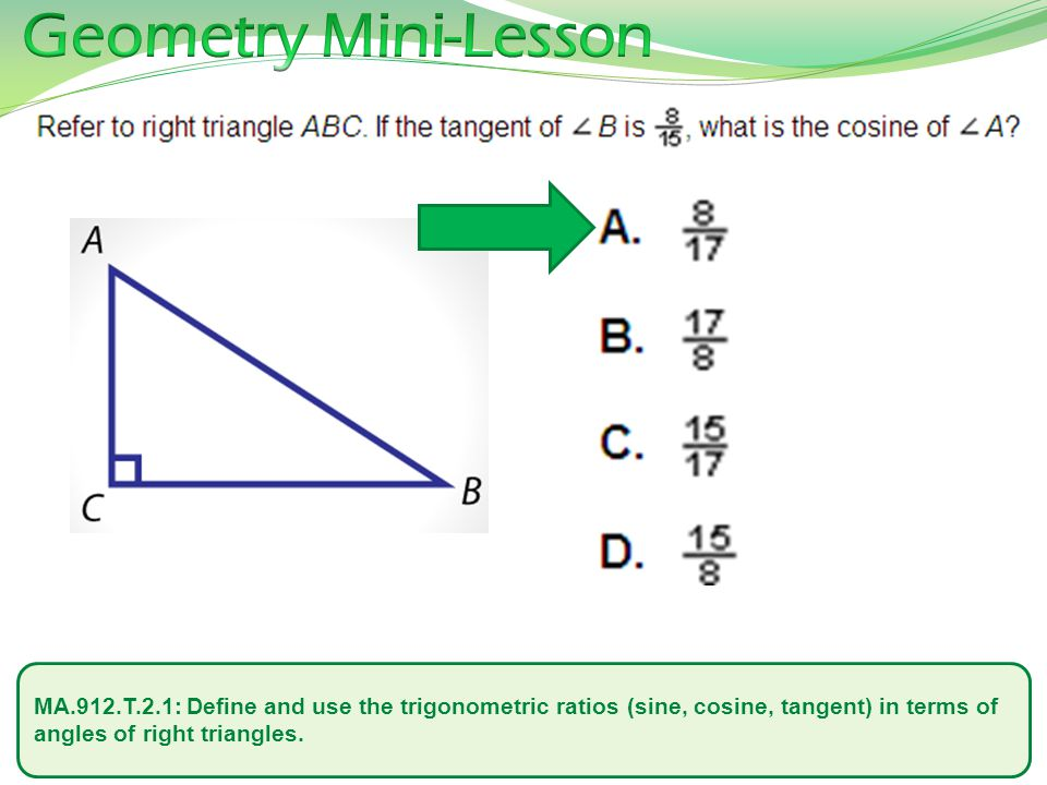 Geometry Mini-Lesson MA.912.T.2.1: Define and use the trigonometric ratios (sine, cosine, tangent) in terms of angles of right triangles.
