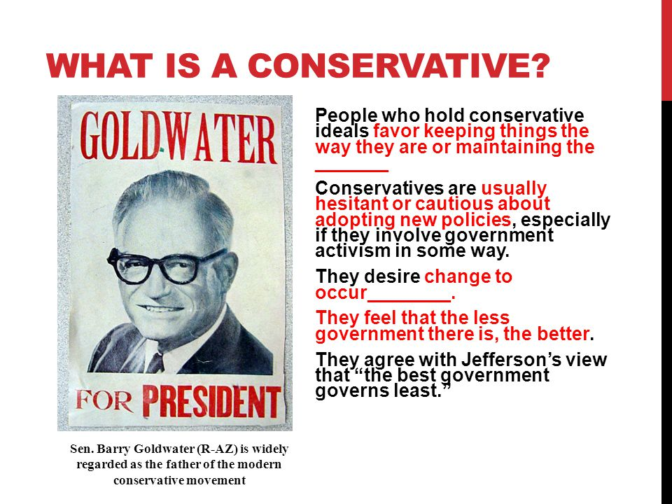 What is a Conservative People who hold conservative ideals favor keeping things the way they are or maintaining the _______.