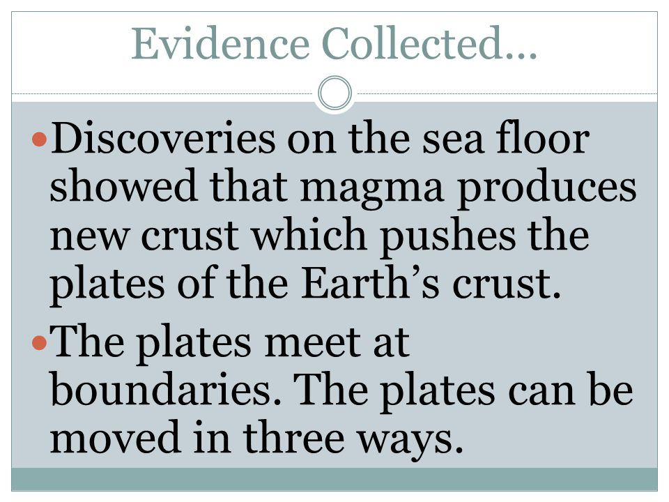 Evidence Collected... Discoveries on the sea floor showed that magma produces new crust which pushes the plates of the Earth's crust.