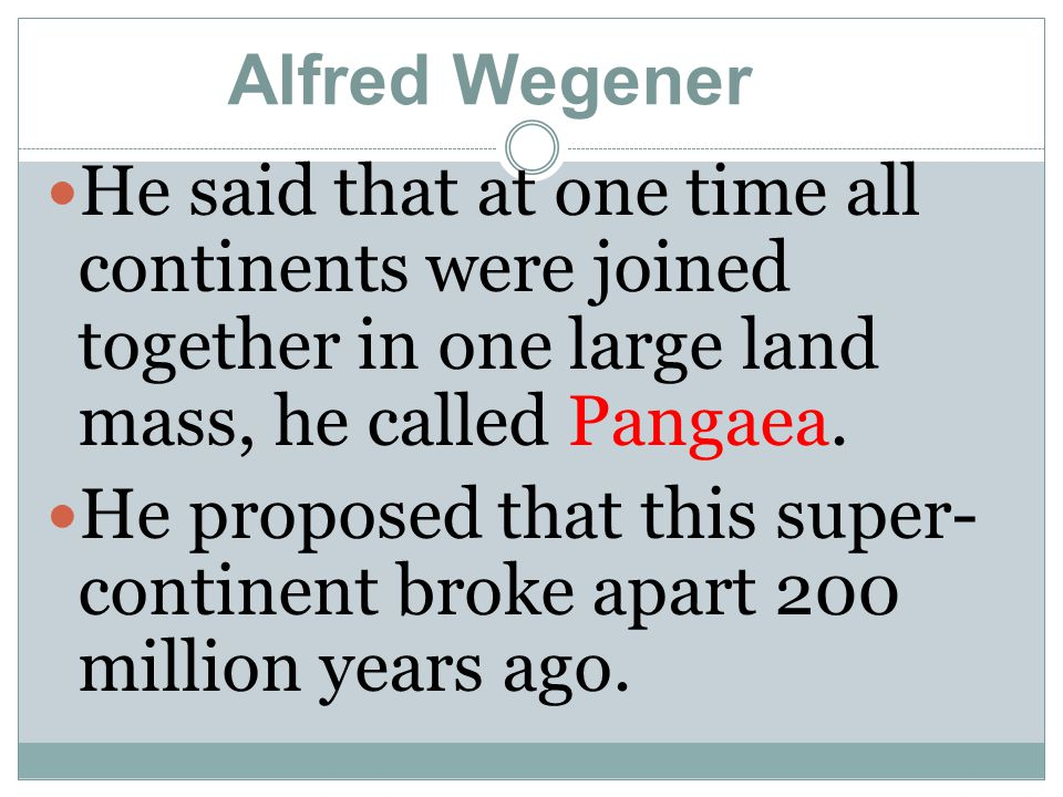Alfred Wegener He said that at one time all continents were joined together in one large land mass, he called Pangaea.