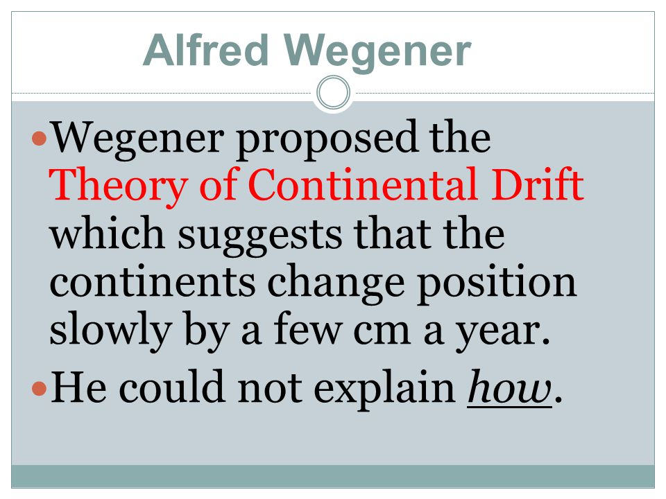 Alfred Wegener Wegener proposed the Theory of Continental Drift which suggests that the continents change position slowly by a few cm a year.