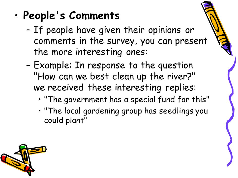 People s Comments If people have given their opinions or comments in the survey, you can present the more interesting ones: