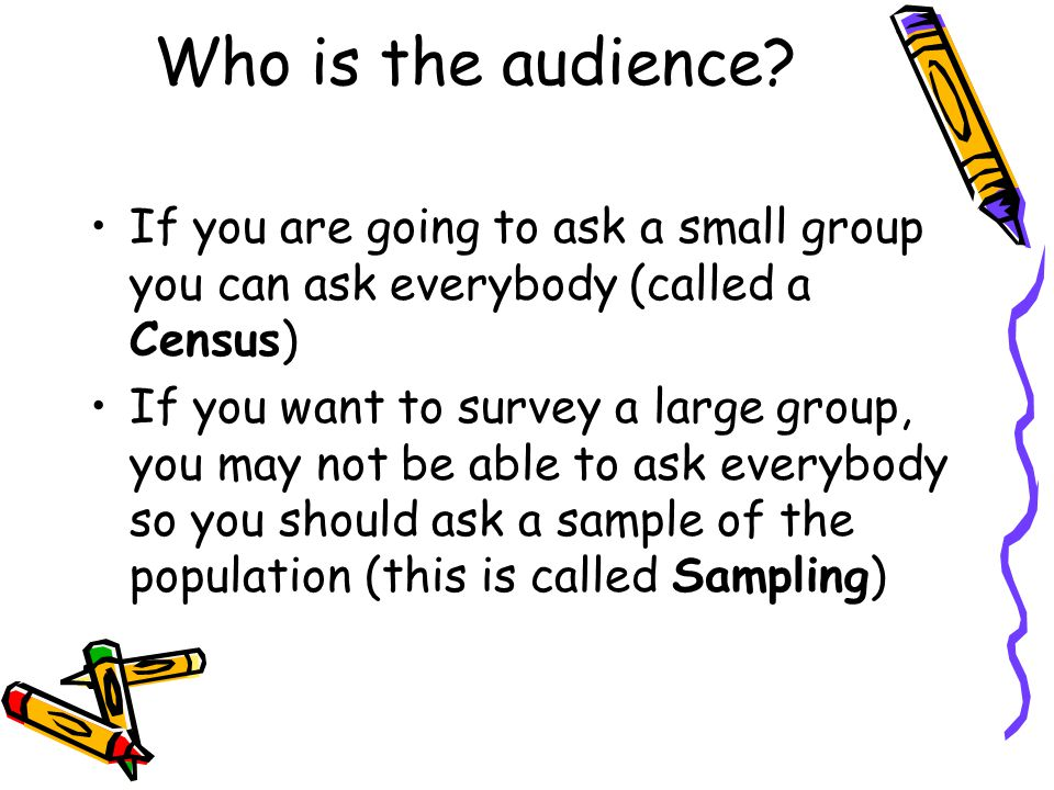 Who is the audience If you are going to ask a small group you can ask everybody (called a Census)
