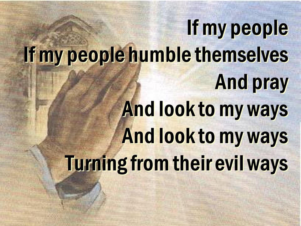 If my people If my people humble themselves And pray And look to my ways And look to my ways Turning from their evil ways