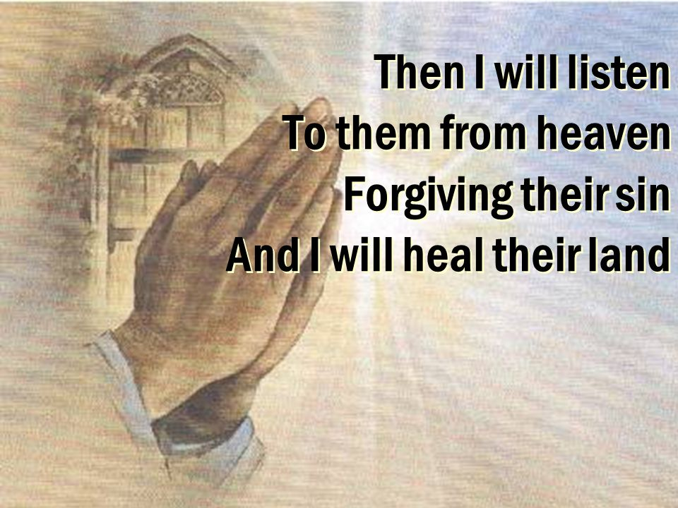 Then I will listen To them from heaven Forgiving their sin And I will heal their land